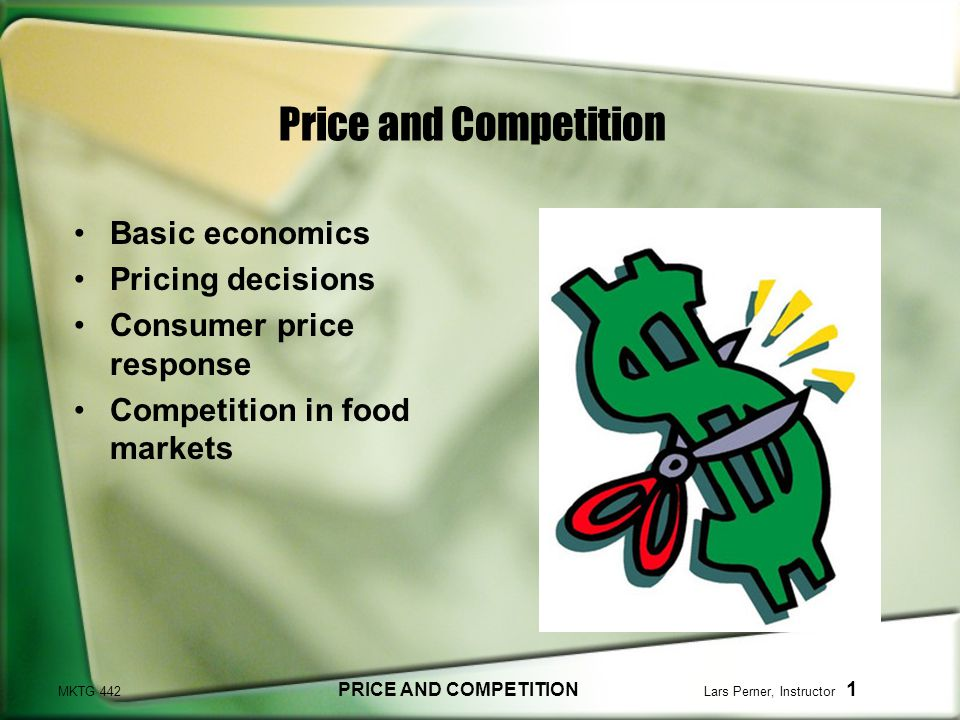 MKTG 442 PRICE AND COMPETITION Lars Perner, Instructor 1 Price and Competition Basic economics Pricing decisions Consumer price response Competition in food markets