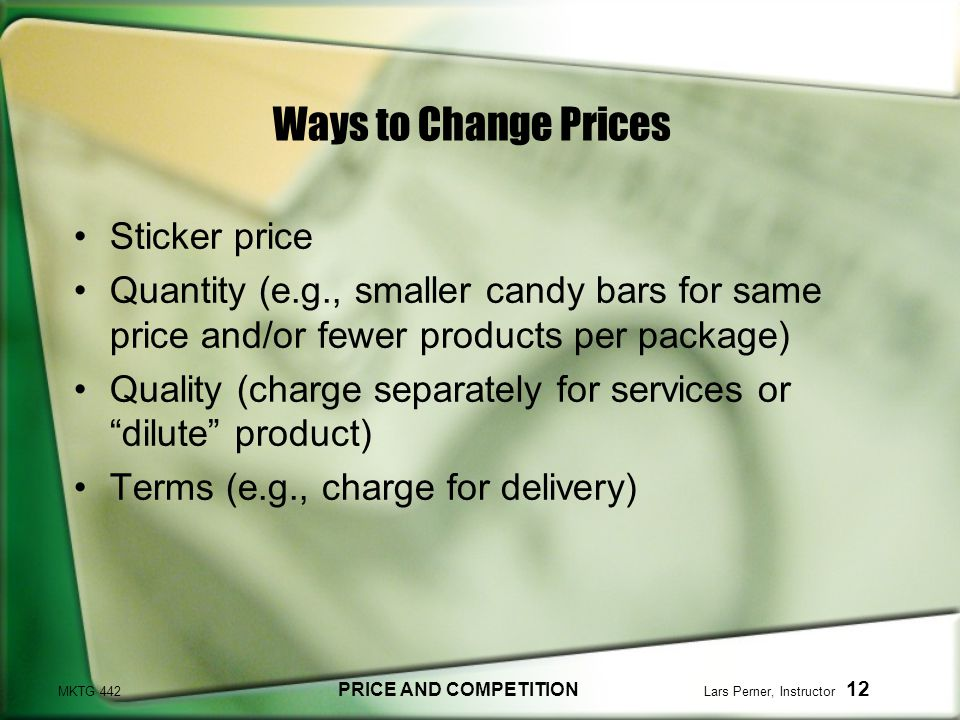 MKTG 442 PRICE AND COMPETITION Lars Perner, Instructor 12 Ways to Change Prices Sticker price Quantity (e.g., smaller candy bars for same price and/or fewer products per package) Quality (charge separately for services or dilute product) Terms (e.g., charge for delivery)