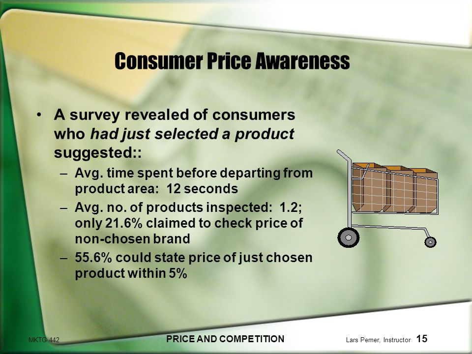 MKTG 442 PRICE AND COMPETITION Lars Perner, Instructor 15 Consumer Price Awareness A survey revealed of consumers who had just selected a product suggested:: –Avg.
