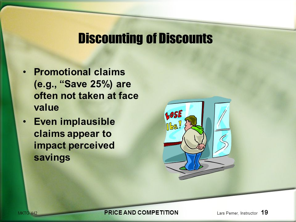 MKTG 442 PRICE AND COMPETITION Lars Perner, Instructor 19 Discounting of Discounts Promotional claims (e.g., Save 25%) are often not taken at face value Even implausible claims appear to impact perceived savings