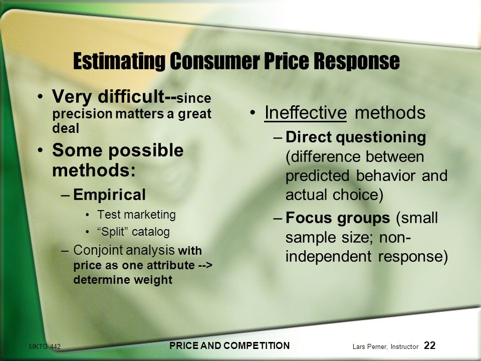 MKTG 442 PRICE AND COMPETITION Lars Perner, Instructor 22 Estimating Consumer Price Response Very difficult-- since precision matters a great deal Some possible methods: –Empirical Test marketing Split catalog –Conjoint analysis with price as one attribute --> determine weight Ineffective methods –Direct questioning (difference between predicted behavior and actual choice) –Focus groups (small sample size; non- independent response)