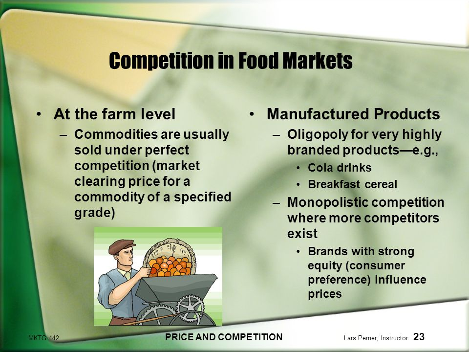 MKTG 442 PRICE AND COMPETITION Lars Perner, Instructor 23 Competition in Food Markets At the farm level –Commodities are usually sold under perfect competition (market clearing price for a commodity of a specified grade) Manufactured Products –Oligopoly for very highly branded productse.g., Cola drinks Breakfast cereal –Monopolistic competition where more competitors exist Brands with strong equity (consumer preference) influence prices