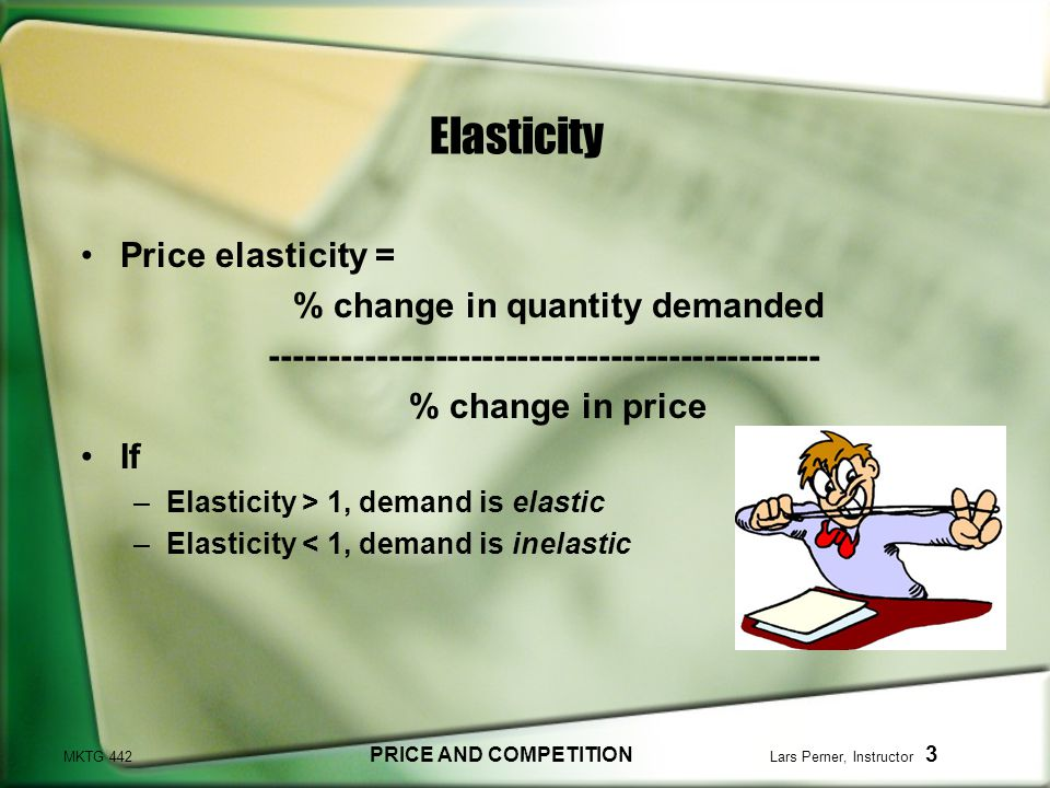 MKTG 442 PRICE AND COMPETITION Lars Perner, Instructor 3 Elasticity Price elasticity = % change in quantity demanded ----------------------------------------------- % change in price If –Elasticity > 1, demand is elastic –Elasticity < 1, demand is inelastic