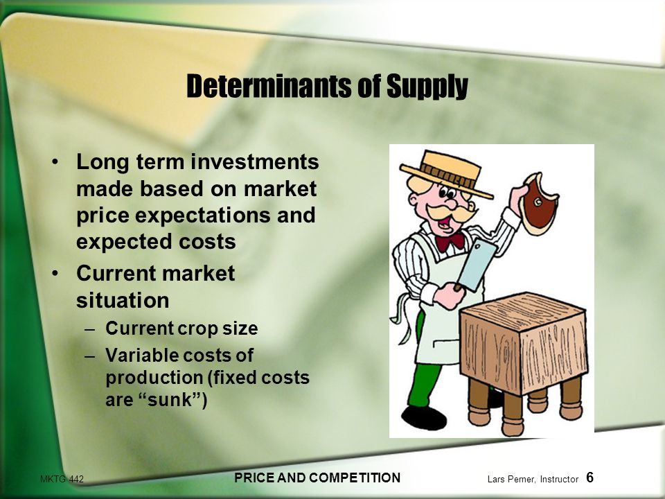 MKTG 442 PRICE AND COMPETITION Lars Perner, Instructor 6 Determinants of Supply Long term investments made based on market price expectations and expected costs Current market situation –Current crop size –Variable costs of production (fixed costs are sunk)