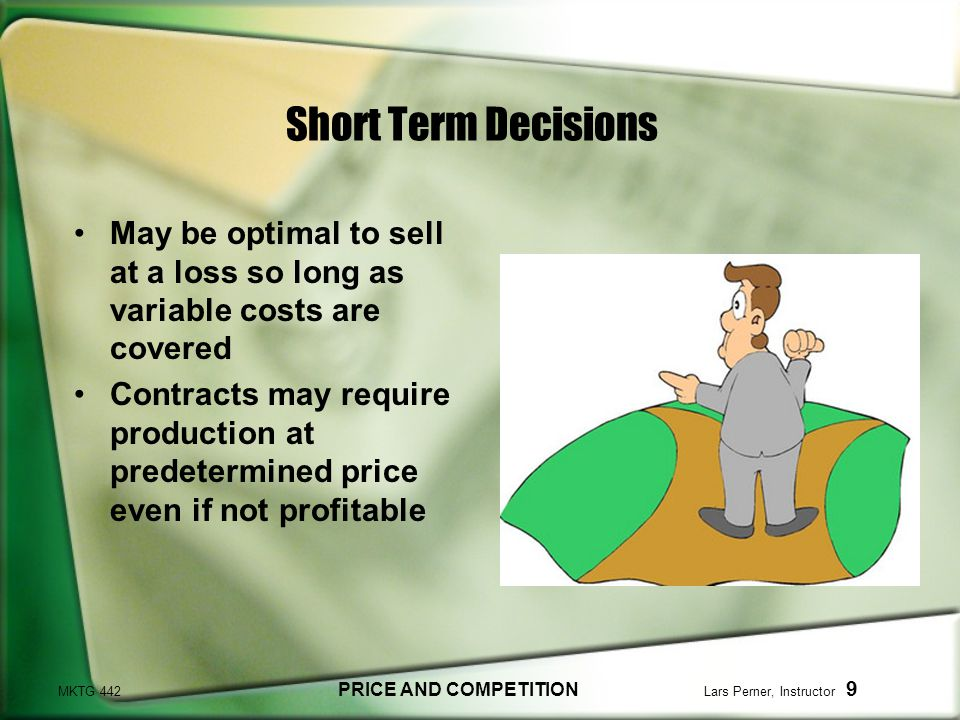 MKTG 442 PRICE AND COMPETITION Lars Perner, Instructor 9 Short Term Decisions May be optimal to sell at a loss so long as variable costs are covered Contracts may require production at predetermined price even if not profitable