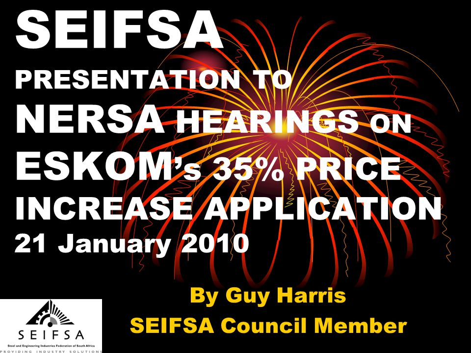 SEIFSA PRESENTATION TO NERSA HEARINGS ON ESKOM s 35% PRICE INCREASE APPLICATION 21 January 2010 By Guy Harris SEIFSA Council Member