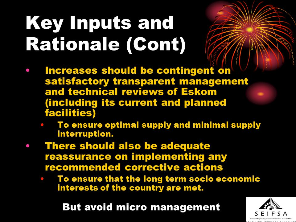 Key Inputs and Rationale (Cont) Increases should be contingent on satisfactory transparent management and technical reviews of Eskom (including its current and planned facilities) To ensure optimal supply and minimal supply interruption.