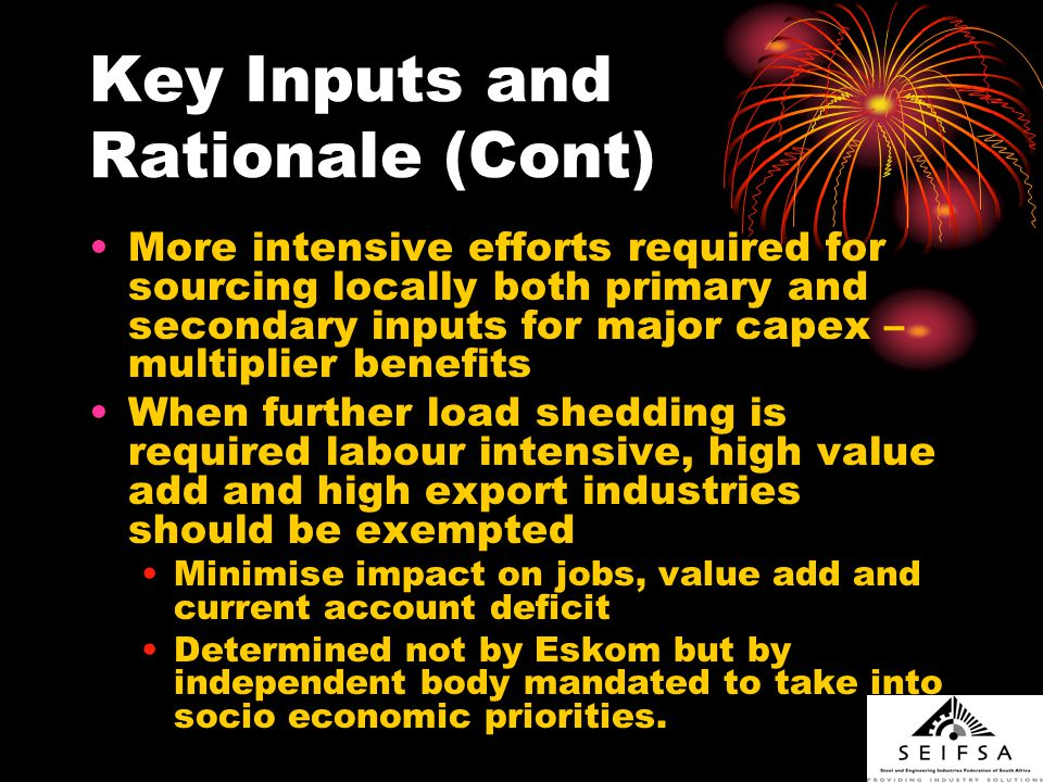 Key Inputs and Rationale (Cont) More intensive efforts required for sourcing locally both primary and secondary inputs for major capex – multiplier benefits When further load shedding is required labour intensive, high value add and high export industries should be exempted Minimise impact on jobs, value add and current account deficit Determined not by Eskom but by independent body mandated to take into socio economic priorities.