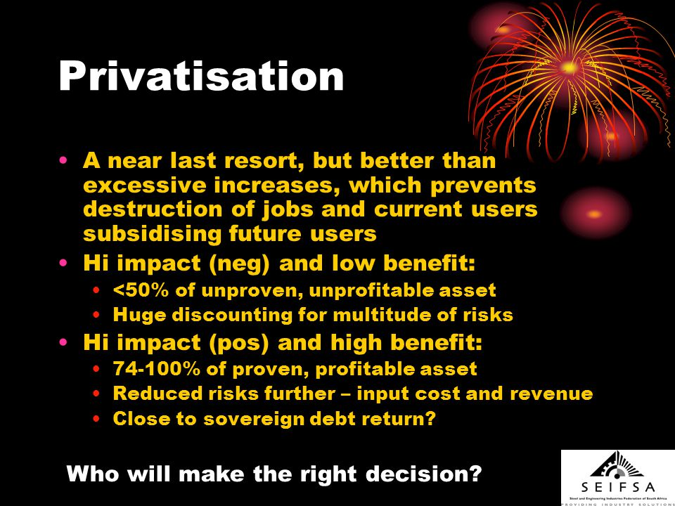 Privatisation A near last resort, but better than excessive increases, which prevents destruction of jobs and current users subsidising future users Hi impact (neg) and low benefit: <50% of unproven, unprofitable asset Huge discounting for multitude of risks Hi impact (pos) and high benefit: 74-100% of proven, profitable asset Reduced risks further – input cost and revenue Close to sovereign debt return.
