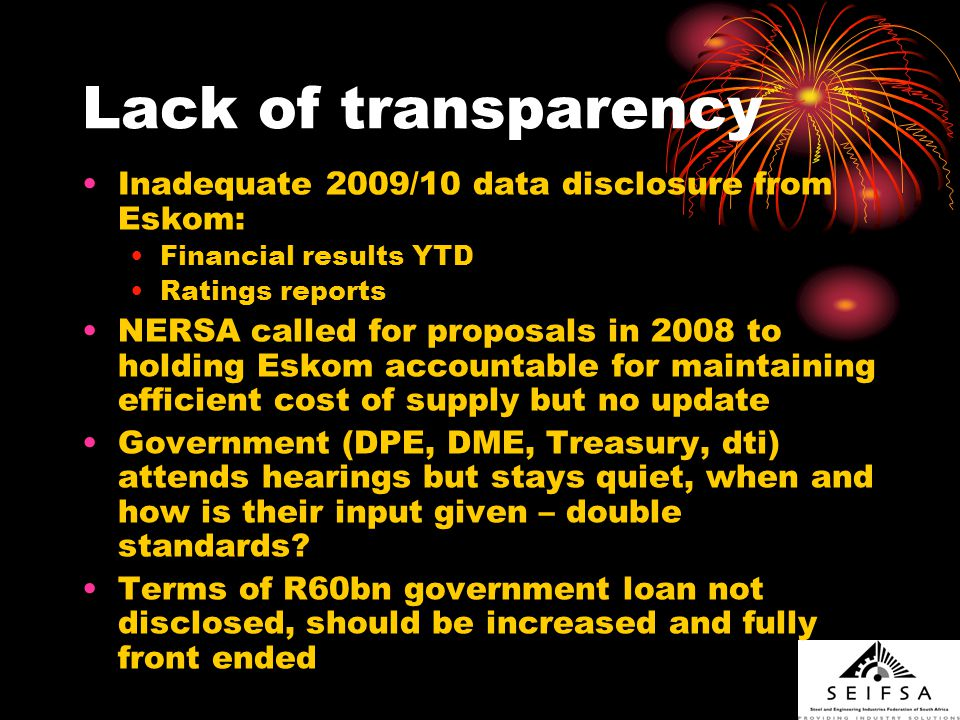 Lack of transparency Inadequate 2009/10 data disclosure from Eskom: Financial results YTD Ratings reports NERSA called for proposals in 2008 to holding Eskom accountable for maintaining efficient cost of supply but no update Government (DPE, DME, Treasury, dti) attends hearings but stays quiet, when and how is their input given – double standards.