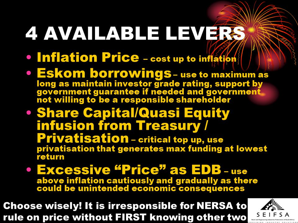 4 AVAILABLE LEVERS Inflation Price – cost up to inflation Eskom borrowings – use to maximum as long as maintain investor grade rating, support by government guarantee if needed and government not willing to be a responsible shareholder Share Capital/Quasi Equity infusion from Treasury / Privatisation – critical top up, use privatisation that generates max funding at lowest return Excessive Price as EDB – use above inflation cautiously and gradually as there could be unintended economic consequences Choose wisely.