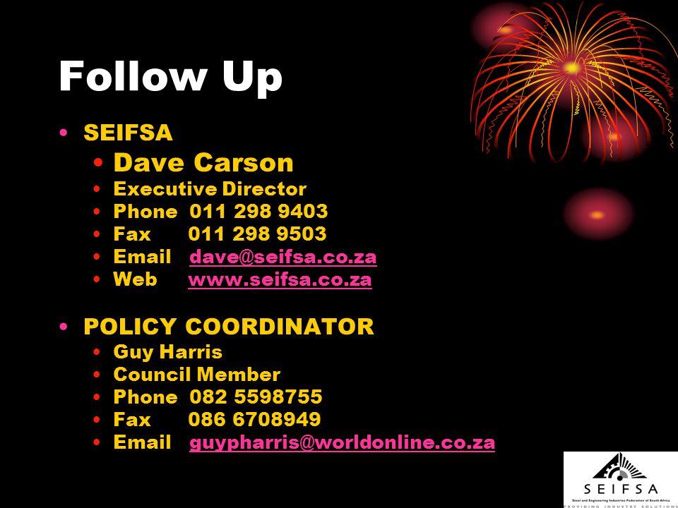 Follow Up SEIFSA Dave Carson Executive Director Phone 011 298 9403 Fax 011 298 9503 Email dave@seifsa.co.zadave@seifsa.co.za Web www.seifsa.co.zawww.seifsa.co.za POLICY COORDINATOR Guy Harris Council Member Phone 082 5598755 Fax 086 6708949 Email guypharris@worldonline.co.zaguypharris@worldonline.co.za