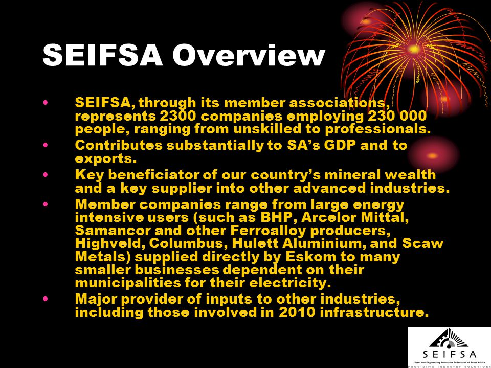 SEIFSA Contributions Many decent jobs directly and indirectly Forex (exports and import replacement) at time of trade deficit Committed to encouraging our members and their employees to conserve electricity and take advantage of Demand Side Management (DSM) measures available and other Energy Saving Company (ESCO) led initiatives Can contribute to build program and local capacity development of SWH manufacture, Smart Metering etc.