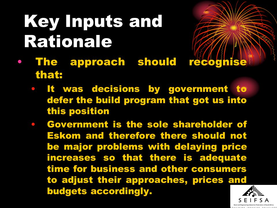 Key Inputs and Rationale The approach should recognise that: It was decisions by government to defer the build program that got us into this position Government is the sole shareholder of Eskom and therefore there should not be major problems with delaying price increases so that there is adequate time for business and other consumers to adjust their approaches, prices and budgets accordingly.