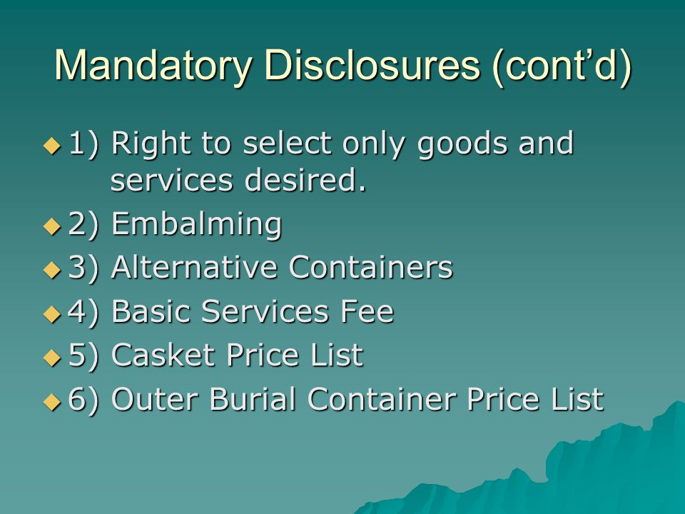 Mandatory Disclosures (contd) 1) Right to select only goods and services desired. 1) Right to select only goods and services desired. 2) Embalming 2)