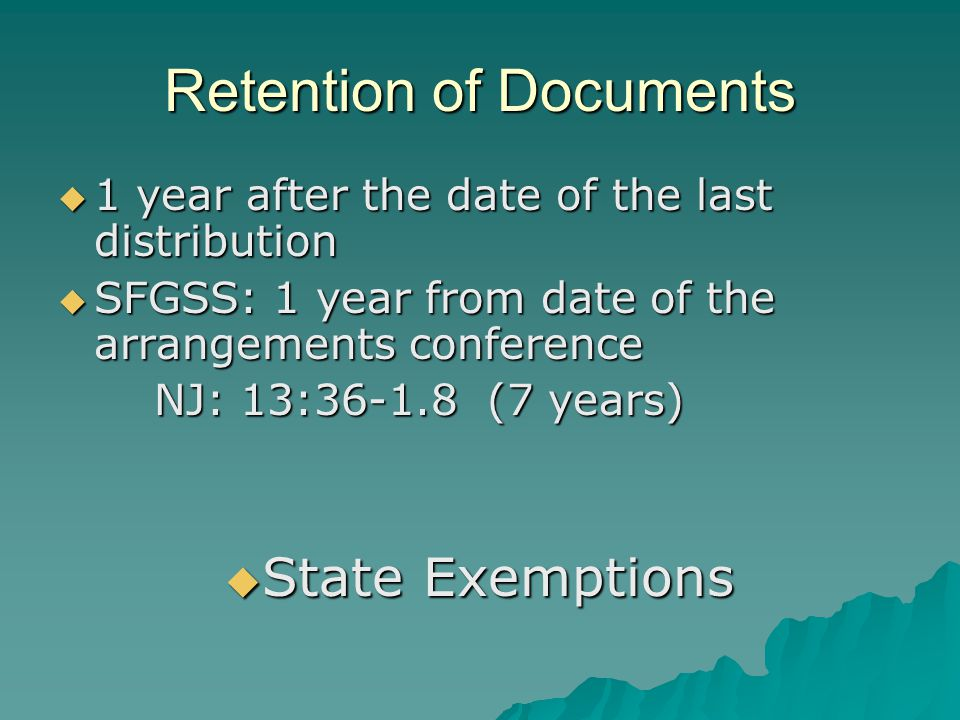 Retention of Documents 1 year after the date of the last distribution 1 year after the date of the last distribution SFGSS: 1 year from date of the arrangements conference SFGSS: 1 year from date of the arrangements conference NJ: 13:36-1.8 (7 years) State Exemptions State Exemptions