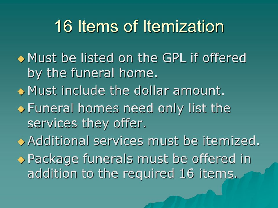 16 Items of Itemization Must be listed on the GPL if offered by the funeral home. Must be listed on the GPL if offered by the funeral home. Must inclu