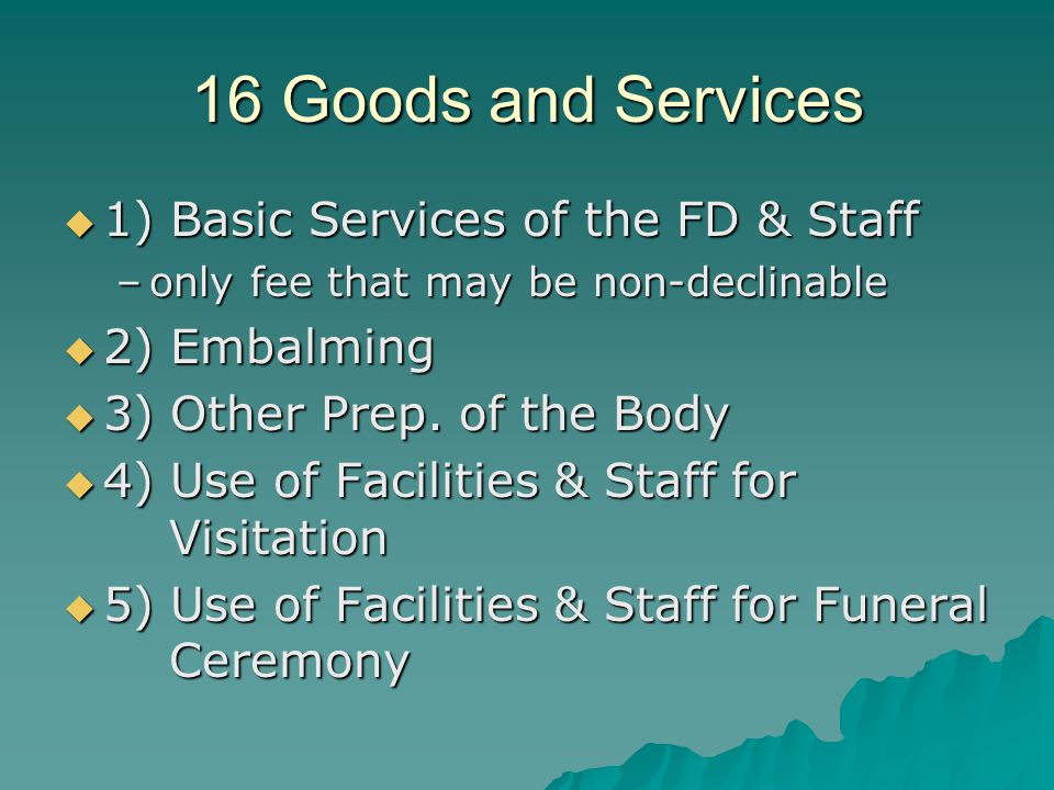 16 Goods and Services 1) Basic Services of the FD & Staff 1) Basic Services of the FD & Staff –only fee that may be non-declinable 2) Embalming 2) Embalming 3) Other Prep.