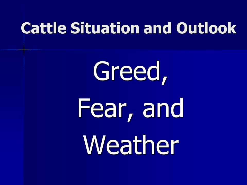 Cattle Situation and Outlook Greed, Fear, and Weather