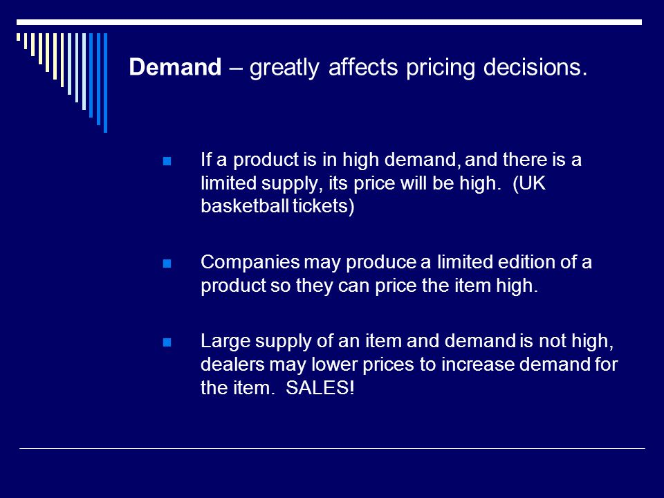 Demand – greatly affects pricing decisions. If a product is in high demand, and there is a limited supply, its price will be high. (UK basketball tick