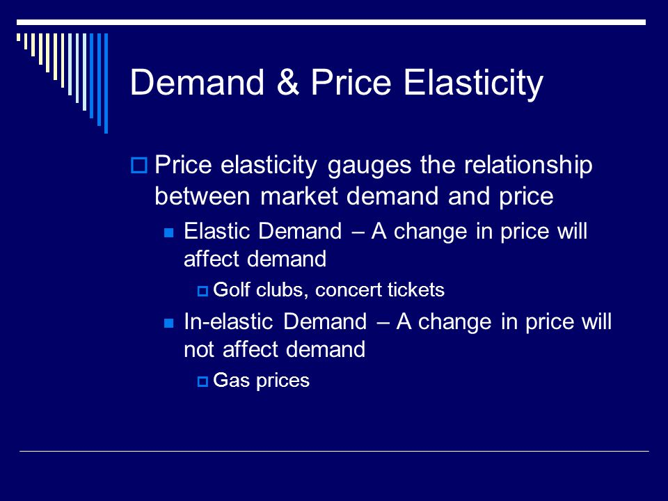 Demand & Price Elasticity Price elasticity gauges the relationship between market demand and price Elastic Demand – A change in price will affect demand Golf clubs, concert tickets In-elastic Demand – A change in price will not affect demand Gas prices