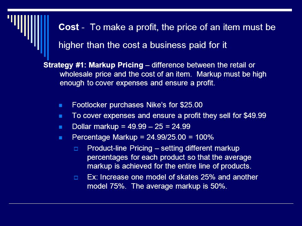 Cost - To make a profit, the price of an item must be higher than the cost a business paid for it Strategy #1: Markup Pricing – difference between the retail or wholesale price and the cost of an item.