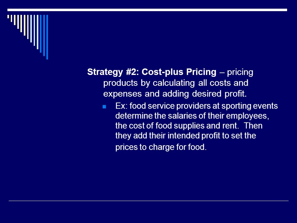 Strategy #2: Cost-plus Pricing – pricing products by calculating all costs and expenses and adding desired profit. Ex: food service providers at sport