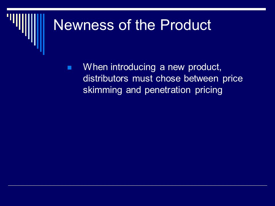Newness of the Product When introducing a new product, distributors must chose between price skimming and penetration pricing