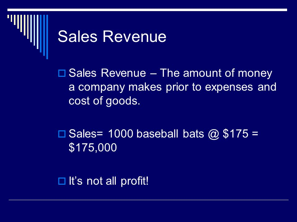 Sales Revenue Sales Revenue – The amount of money a company makes prior to expenses and cost of goods. Sales= 1000 baseball bats @ $175 = $175,000 Its