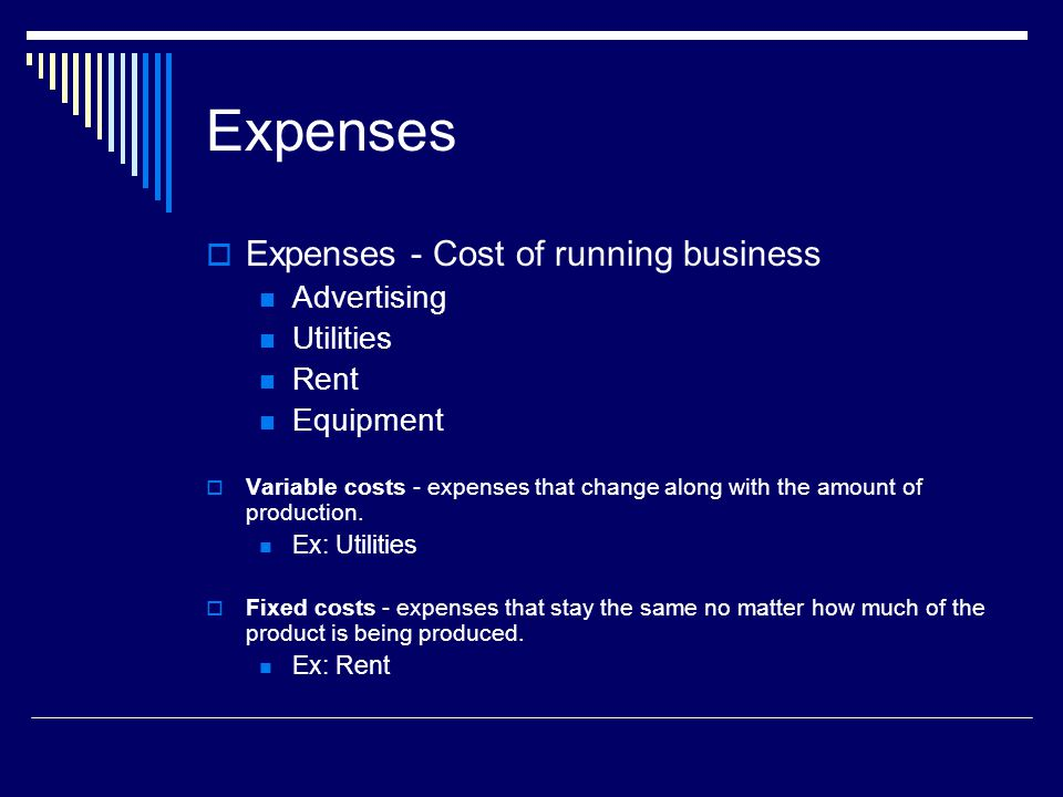 Expenses Expenses - Cost of running business Advertising Utilities Rent Equipment Variable costs - expenses that change along with the amount of produ