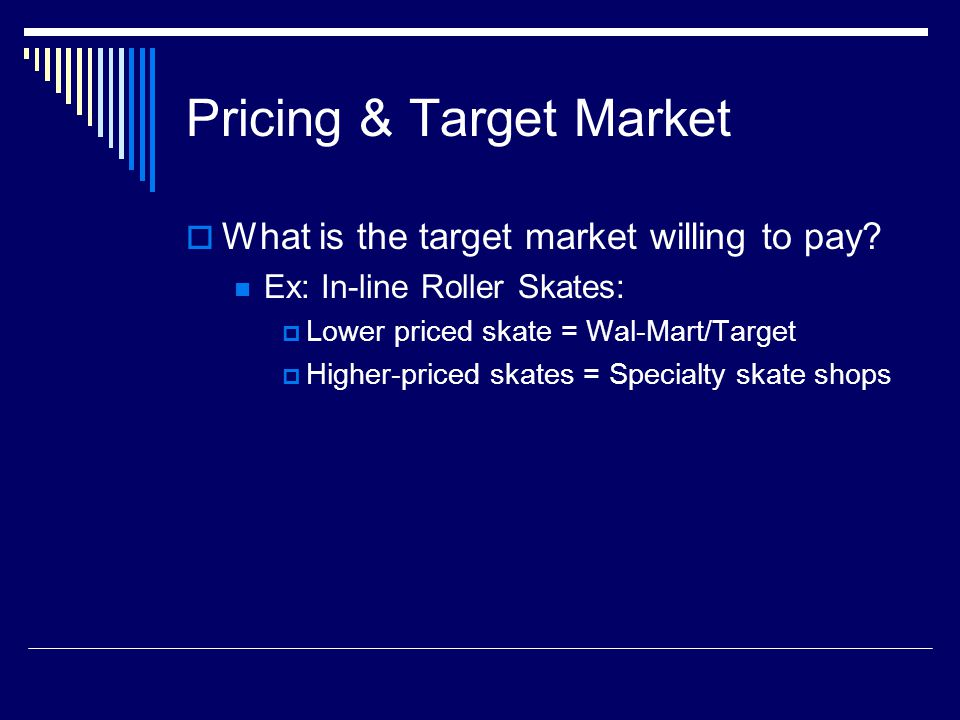 Pricing & Target Market What is the target market willing to pay? Ex: In-line Roller Skates: Lower priced skate = Wal-Mart/Target Higher-priced skates
