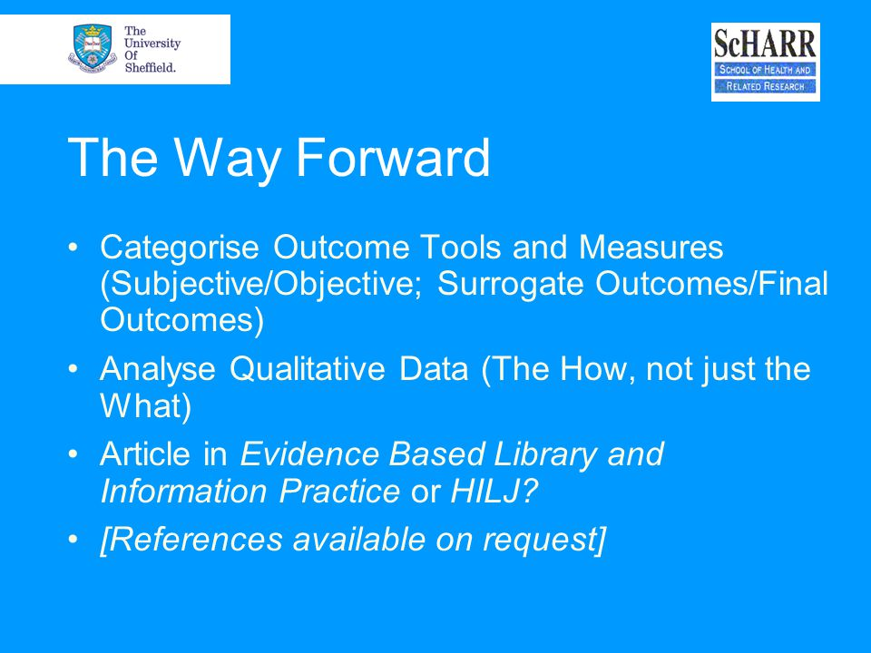The Way Forward Categorise Outcome Tools and Measures (Subjective/Objective; Surrogate Outcomes/Final Outcomes) Analyse Qualitative Data (The How, not