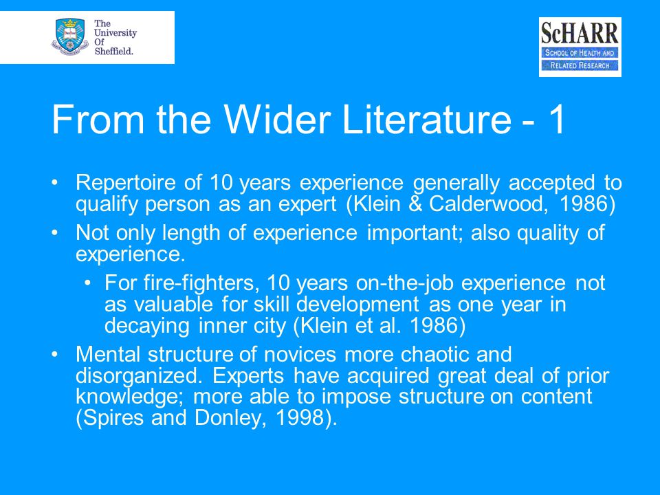 From the Wider Literature - 1 Repertoire of 10 years experience generally accepted to qualify person as an expert (Klein & Calderwood, 1986) Not only