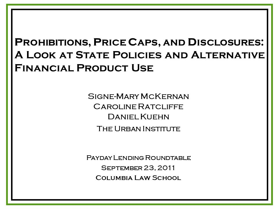 P ROHIBITIONS, P RICE C APS, AND D ISCLOSURES : A Look at State Policies and Alternative Financial Product Use Signe-Mary McKernan Caroline Ratcliffe Daniel Kuehn The Urban Institute Payday Lending Roundtable September 23, 2011 Columbia Law School
