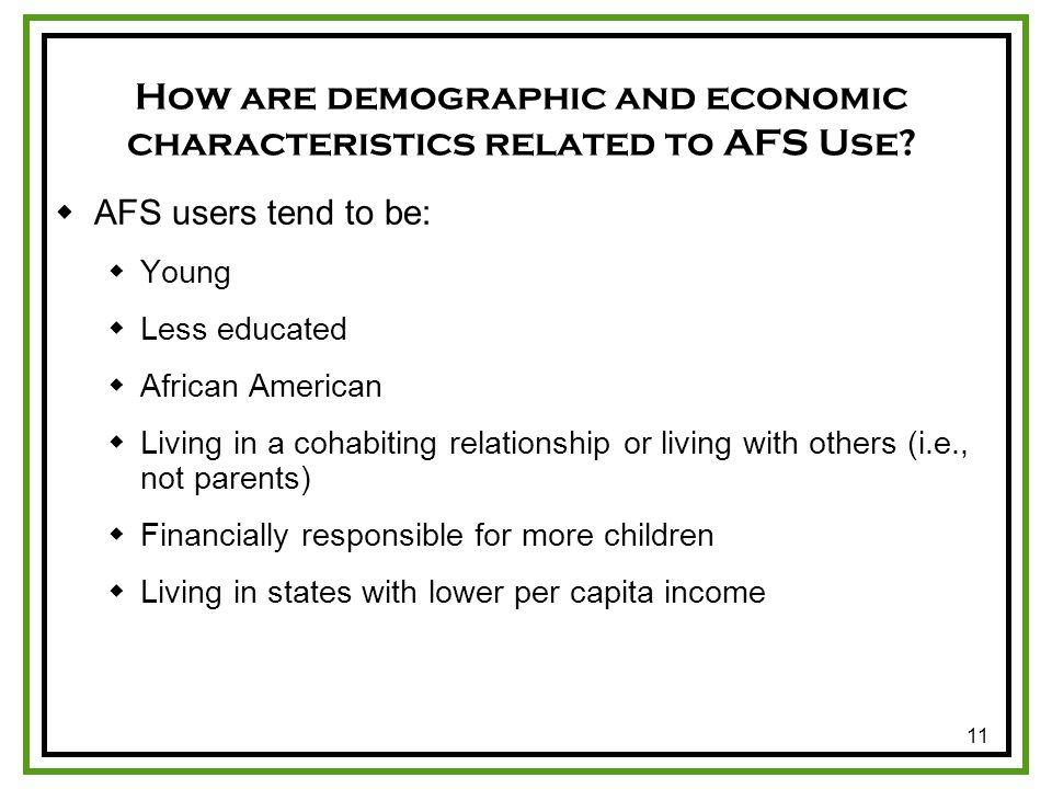 11 How are demographic and economic characteristics related to AFS Use? AFS users tend to be: Young Less educated African American Living in a cohabit