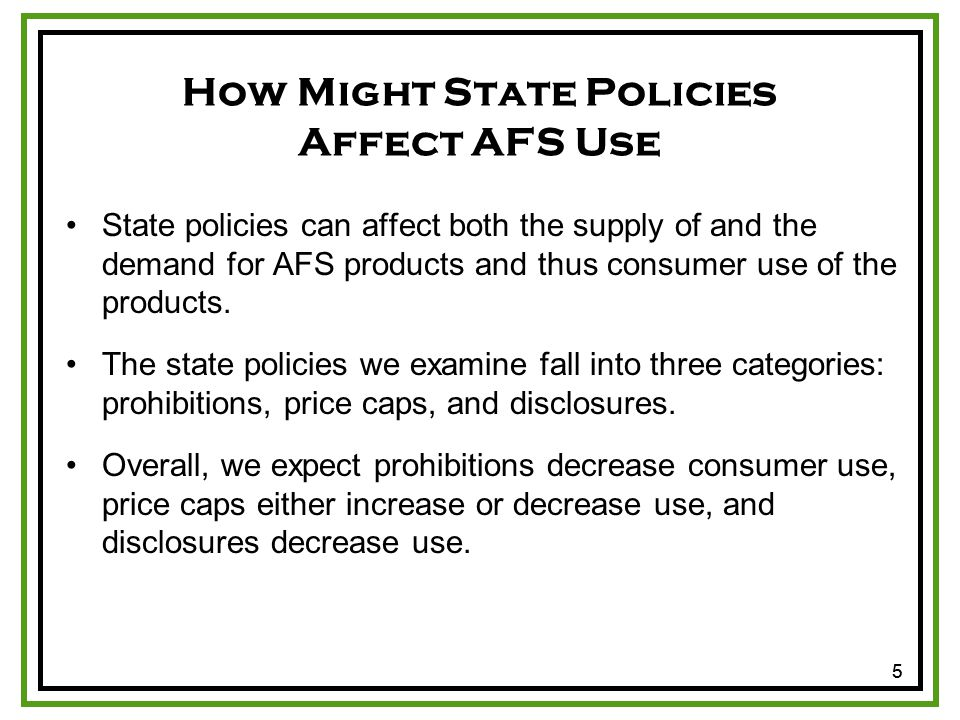 55 How Might State Policies Affect AFS Use State policies can affect both the supply of and the demand for AFS products and thus consumer use of the products.