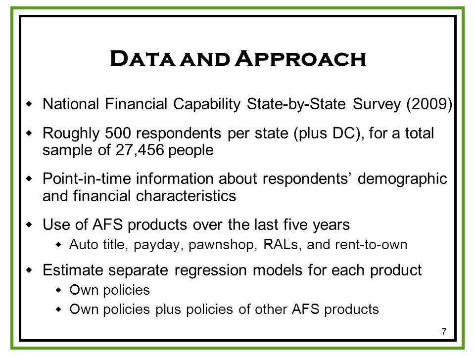 7 Data and Approach National Financial Capability State-by-State Survey (2009) Roughly 500 respondents per state (plus DC), for a total sample of 27,456 people Point-in-time information about respondents demographic and financial characteristics Use of AFS products over the last five years Auto title, payday, pawnshop, RALs, and rent-to-own Estimate separate regression models for each product Own policies Own policies plus policies of other AFS products