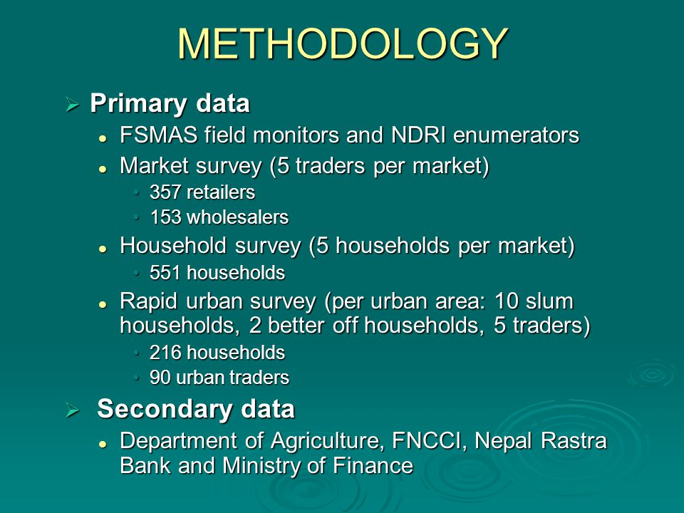 METHODOLOGY Primary data Primary data FSMAS field monitors and NDRI enumerators FSMAS field monitors and NDRI enumerators Market survey (5 traders per market) Market survey (5 traders per market) 357 retailers357 retailers 153 wholesalers153 wholesalers Household survey (5 households per market) Household survey (5 households per market) 551 households551 households Rapid urban survey (per urban area: 10 slum households, 2 better off households, 5 traders) Rapid urban survey (per urban area: 10 slum households, 2 better off households, 5 traders) 216 households216 households 90 urban traders90 urban traders Secondary data Secondary data Department of Agriculture, FNCCI, Nepal Rastra Bank and Ministry of Finance Department of Agriculture, FNCCI, Nepal Rastra Bank and Ministry of Finance
