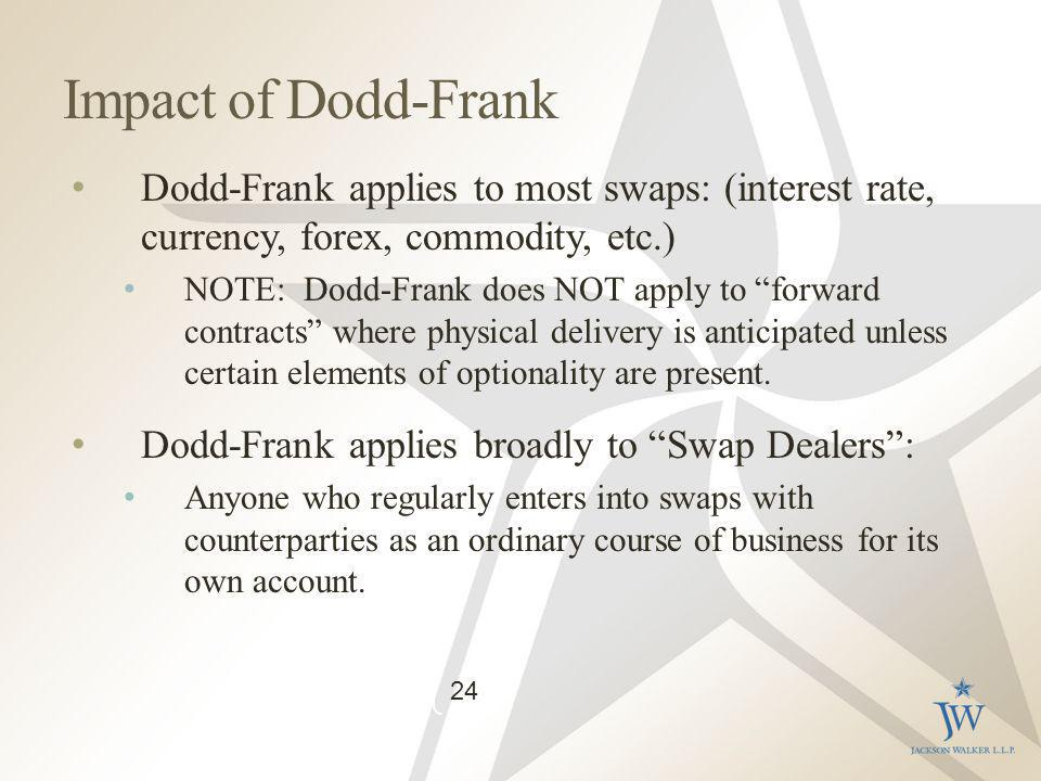 Impact of Dodd-Frank Dodd-Frank applies to most swaps: (interest rate, currency, forex, commodity, etc.) NOTE: Dodd-Frank does NOT apply to forward contracts where physical delivery is anticipated unless certain elements of optionality are present.