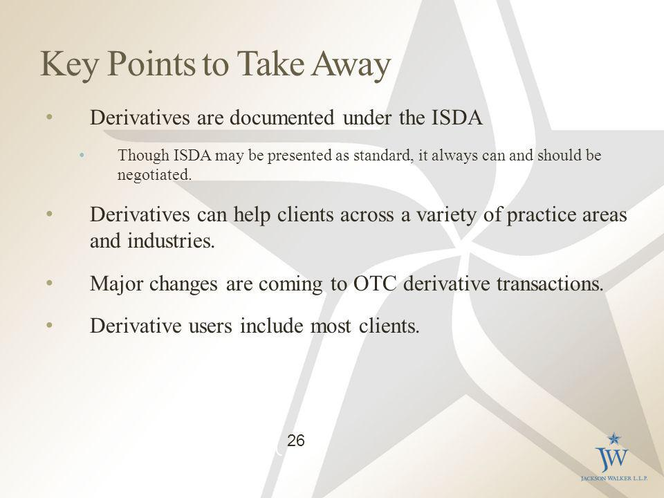 Key Points to Take Away Derivatives are documented under the ISDA Though ISDA may be presented as standard, it always can and should be negotiated.