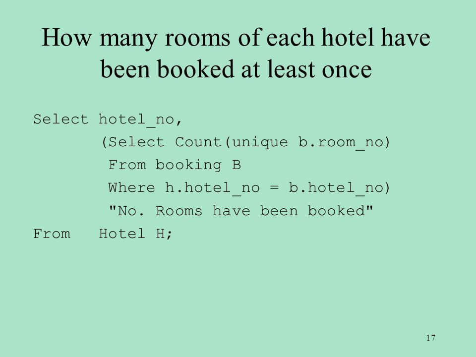 How many rooms of each hotel have been booked at least once Select hotel_no, (Select Count(unique b.room_no) From booking B Where h.hotel_no = b.hotel_no) No.