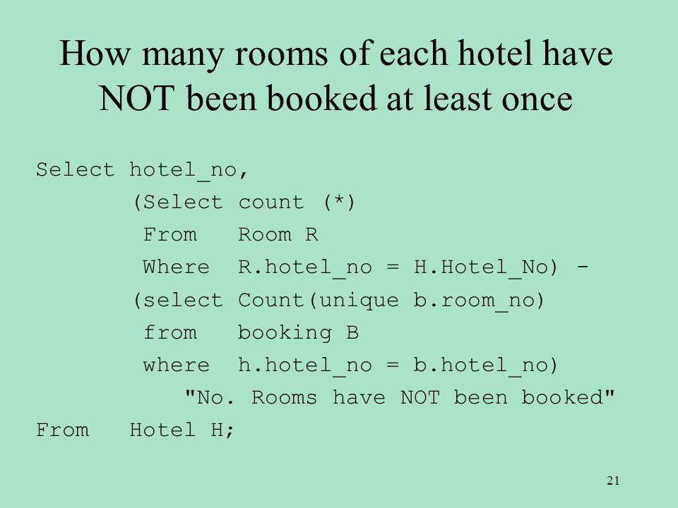 How many rooms of each hotel have NOT been booked at least once Select hotel_no, (Select count (*) From Room R Where R.hotel_no = H.Hotel_No) - (select Count(unique b.room_no) from booking B where h.hotel_no = b.hotel_no) No.