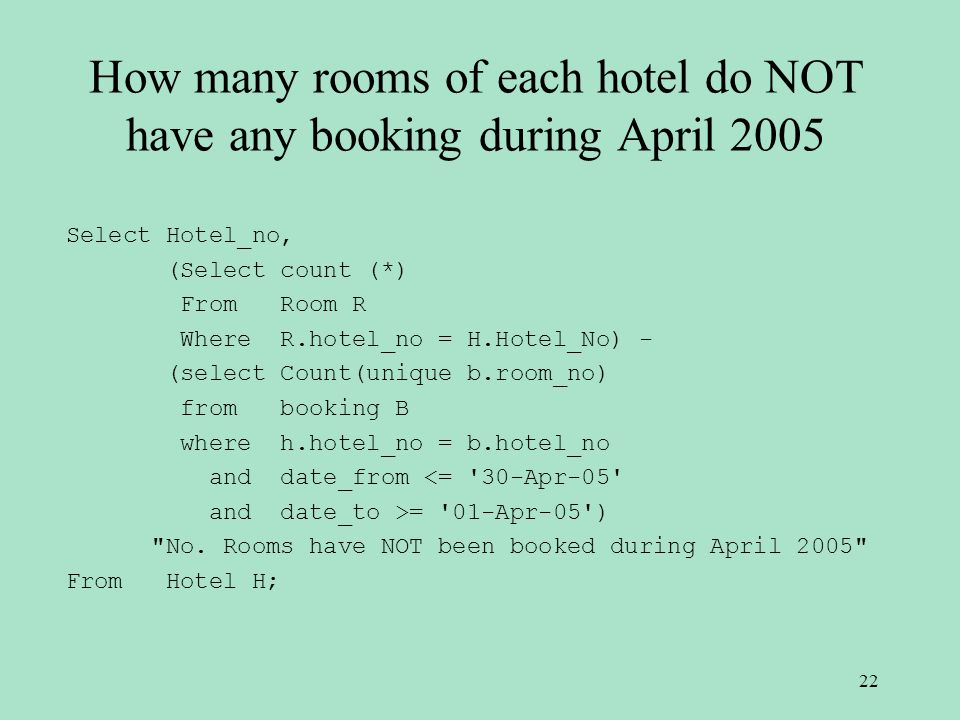 How many rooms of each hotel do NOT have any booking during April 2005 Select Hotel_no, (Select count (*) From Room R Where R.hotel_no = H.Hotel_No) - (select Count(unique b.room_no) from booking B where h.hotel_no = b.hotel_no and date_from <= 30-Apr-05 and date_to >= 01-Apr-05 ) No.