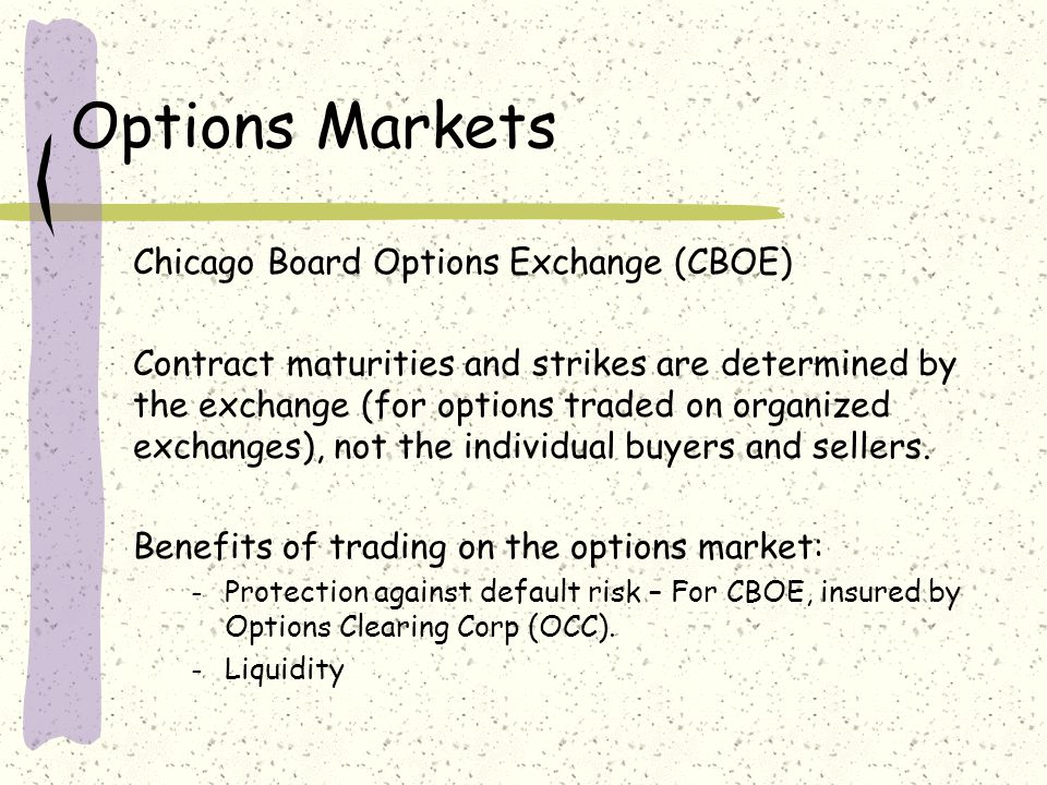 Options Markets Chicago Board Options Exchange (CBOE) Contract maturities and strikes are determined by the exchange (for options traded on organized