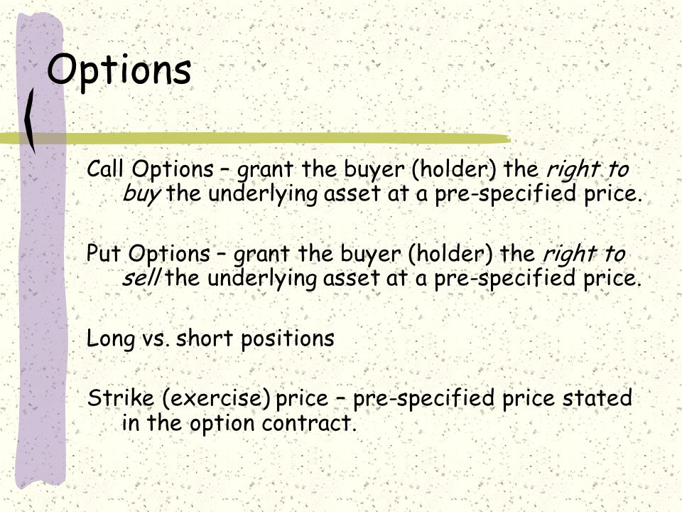 Options Call Options – grant the buyer (holder) the right to buy the underlying asset at a pre-specified price. Put Options – grant the buyer (holder)