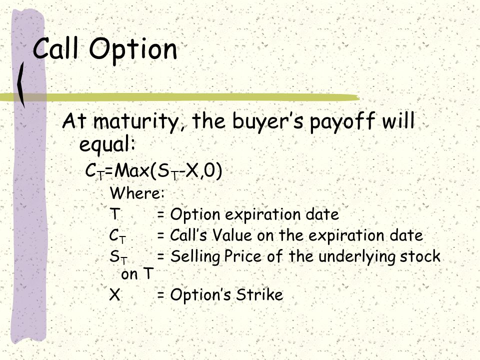 Call Option At maturity, the buyers payoff will equal: C T =Max(S T -X,0) Where: T = Option expiration date C T = Calls Value on the expiration date S