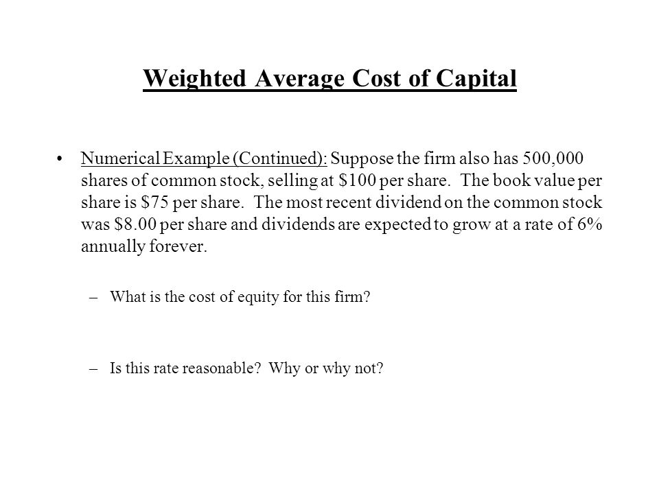 Weighted Average Cost of Capital Numerical Example (Continued): Suppose the firm also has 500,000 shares of common stock, selling at $100 per share.