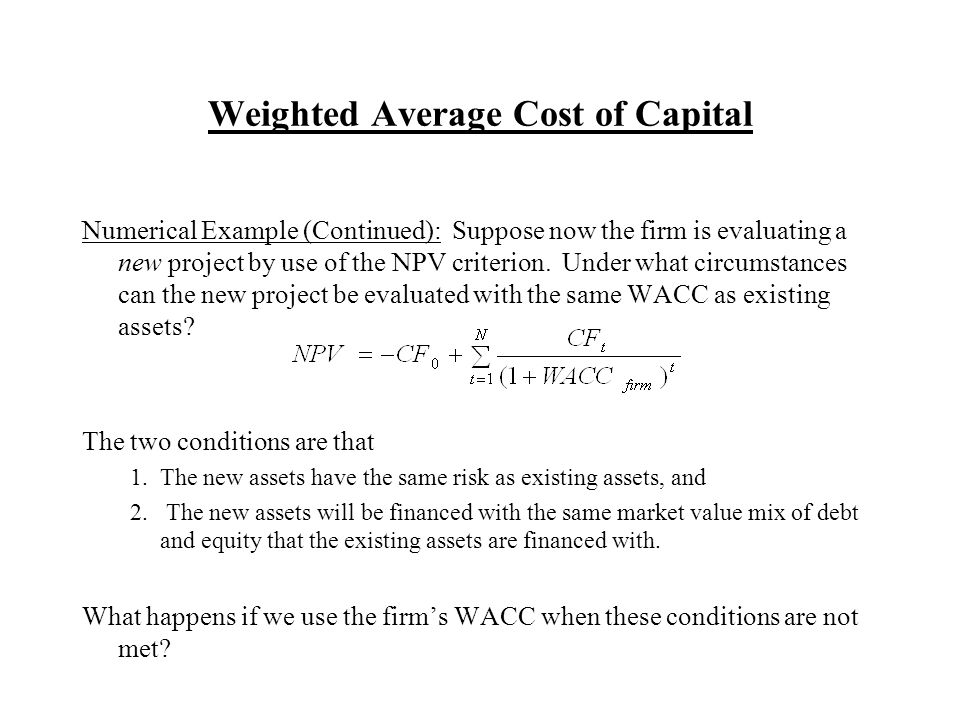 Weighted Average Cost of Capital Numerical Example (Continued): Suppose now the firm is evaluating a new project by use of the NPV criterion.