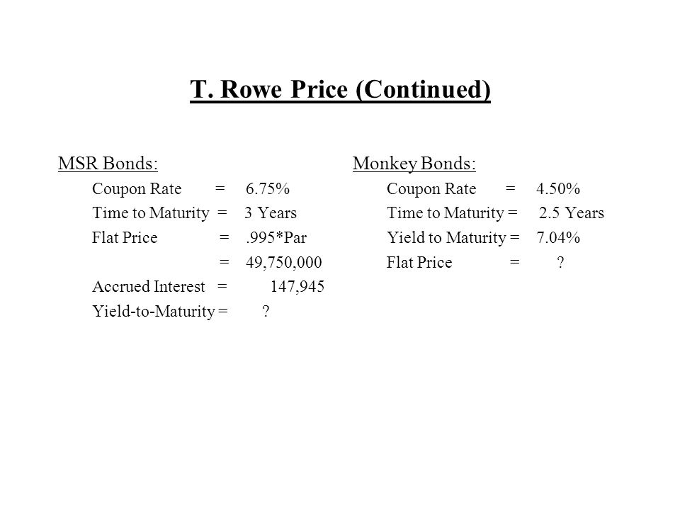 T. Rowe Price (Continued) MSR Bonds: Coupon Rate = 6.75% Time to Maturity = 3 Years Flat Price =.995*Par = 49,750,000 Accrued Interest = 147,945 Yield
