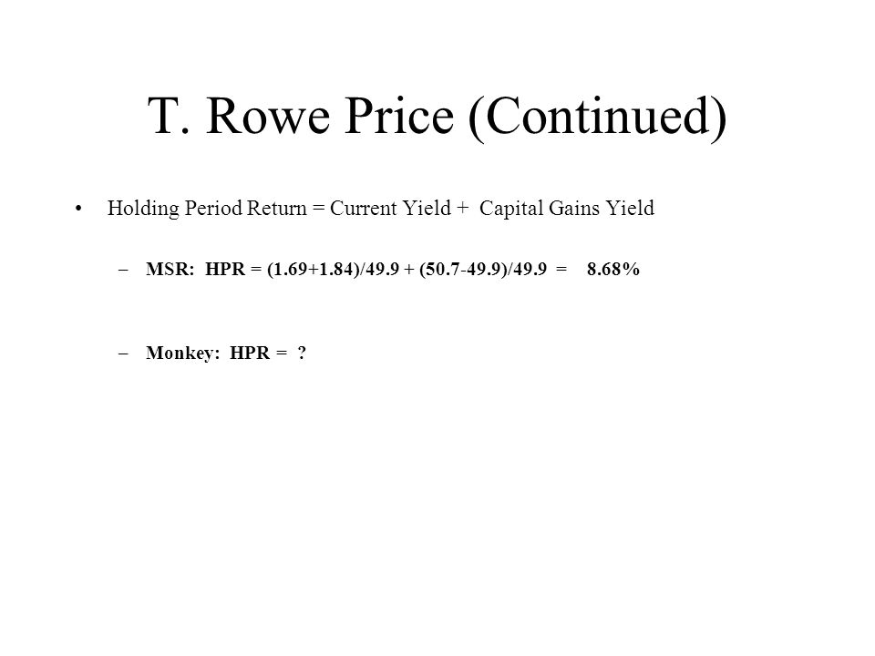 Holding Period Return = Current Yield + Capital Gains Yield –MSR: HPR = ( )/ ( )/49.9 = 8.68% –Monkey: HPR =